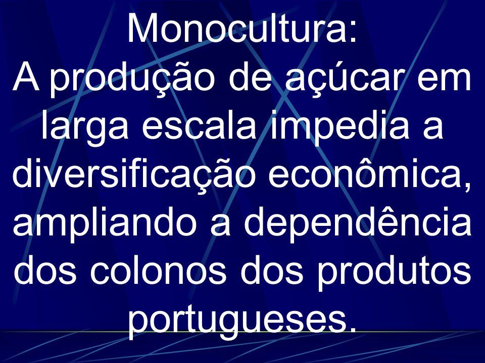 Monocultura: A produção de açúcar em larga escala impedia a diversificação econômica, ampliando a dependência dos colonos dos produtos portugueses.