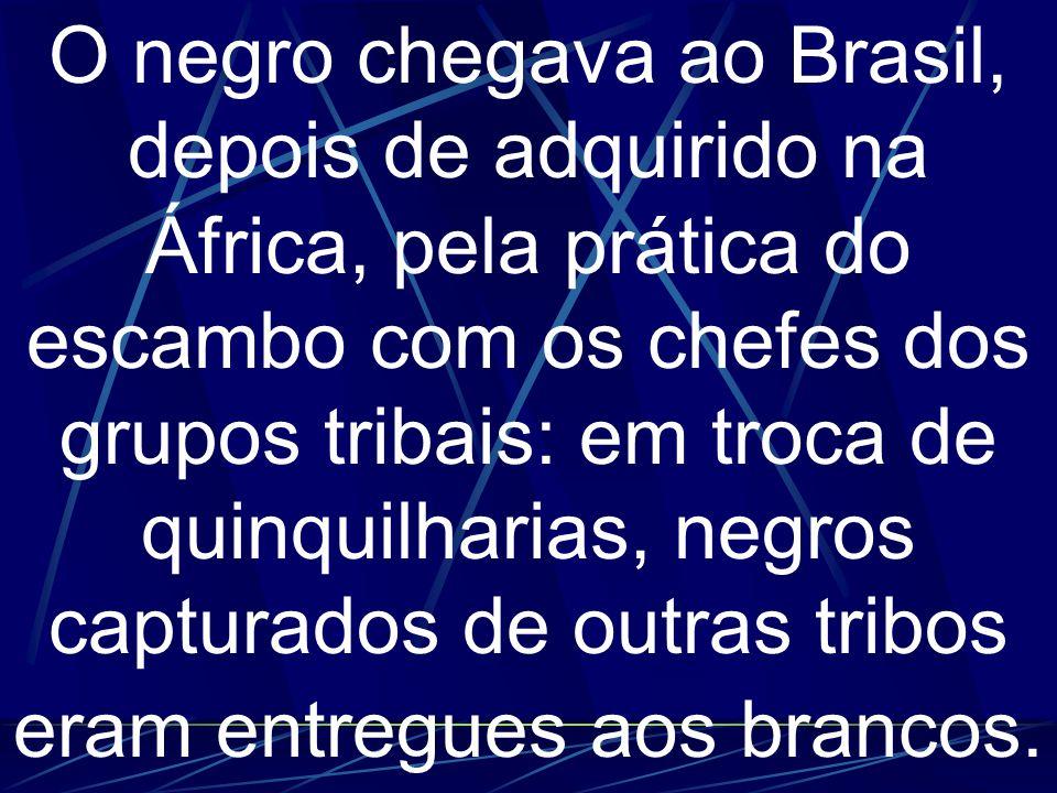 O negro chegava ao Brasil, depois de adquirido na África, pela prática do escambo com os chefes dos grupos tribais: em troca de quinquilharias, negros capturados de outras tribos eram entregues aos brancos.