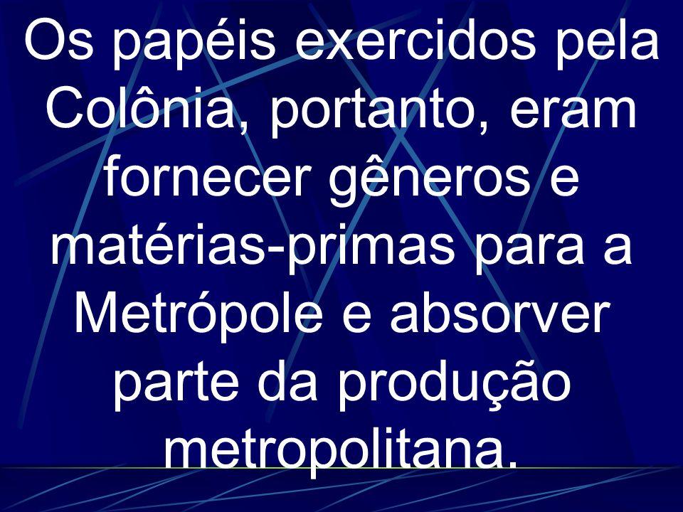 Os papéis exercidos pela Colônia, portanto, eram fornecer gêneros e matérias-primas para a Metrópole e absorver parte da produção metropolitana.