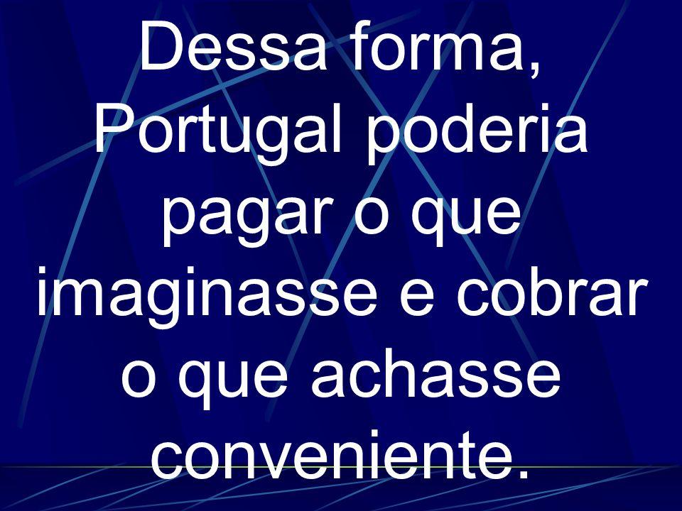 Dessa forma, Portugal poderia pagar o que imaginasse e cobrar o que achasse conveniente.