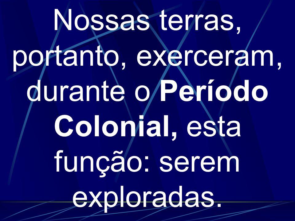 Nossas terras, portanto, exerceram, durante o Período Colonial, esta função: serem exploradas.