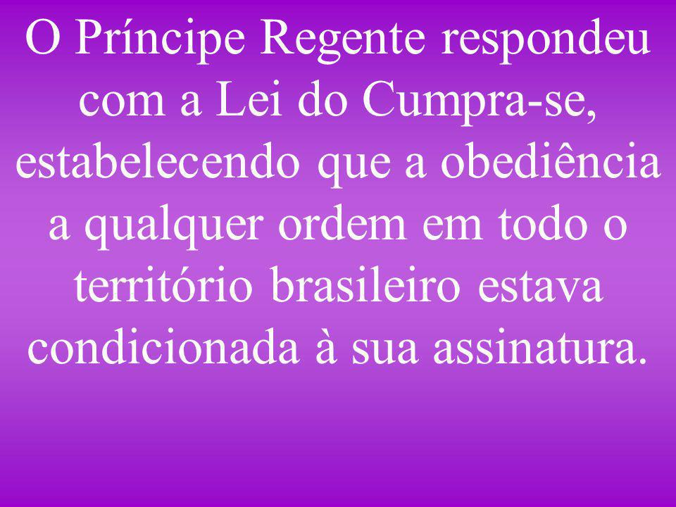 O Príncipe Regente respondeu com a Lei do Cumpra-se, estabelecendo que a obediência a qualquer ordem em todo o território brasileiro estava condicionada à sua assinatura.