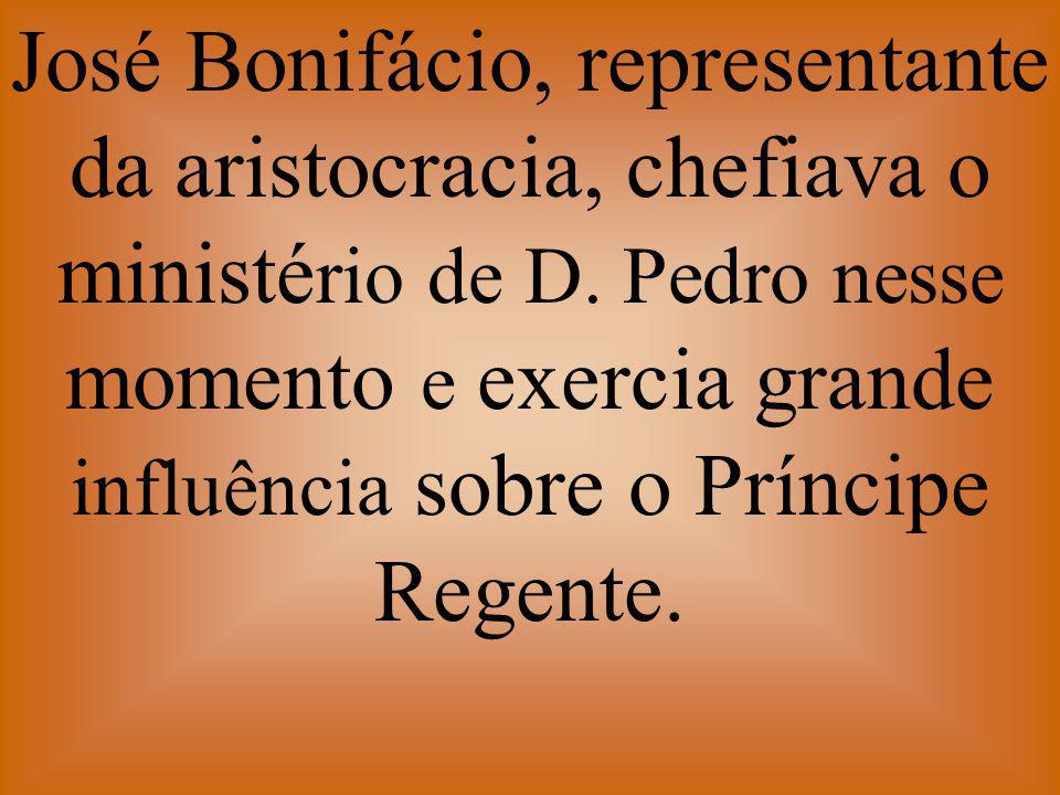 José Bonifácio, representante da aristocracia, chefiava o ministério de D.