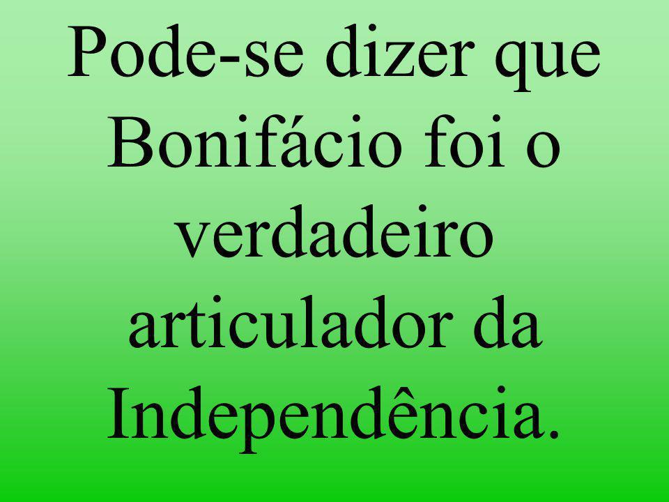 Pode-se dizer que Bonifácio foi o verdadeiro articulador da Independência.