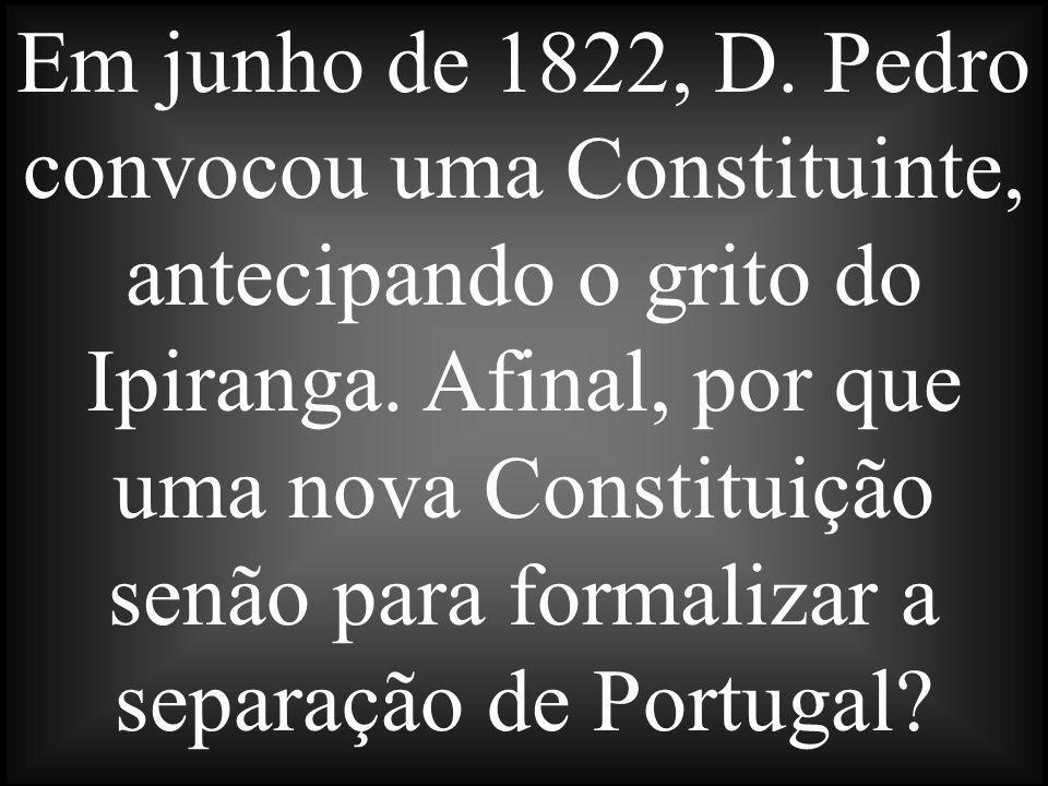 Em junho de 1822, D. Pedro convocou uma Constituinte, antecipando o grito do Ipiranga.