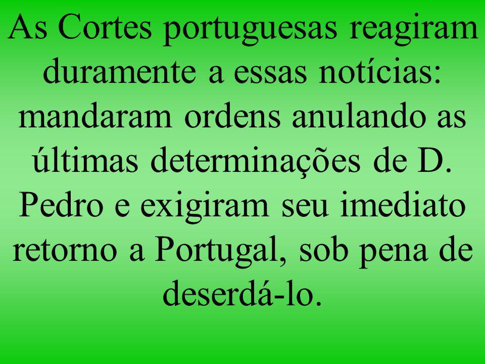 As Cortes portuguesas reagiram duramente a essas notícias: mandaram ordens anulando as últimas determinações de D.