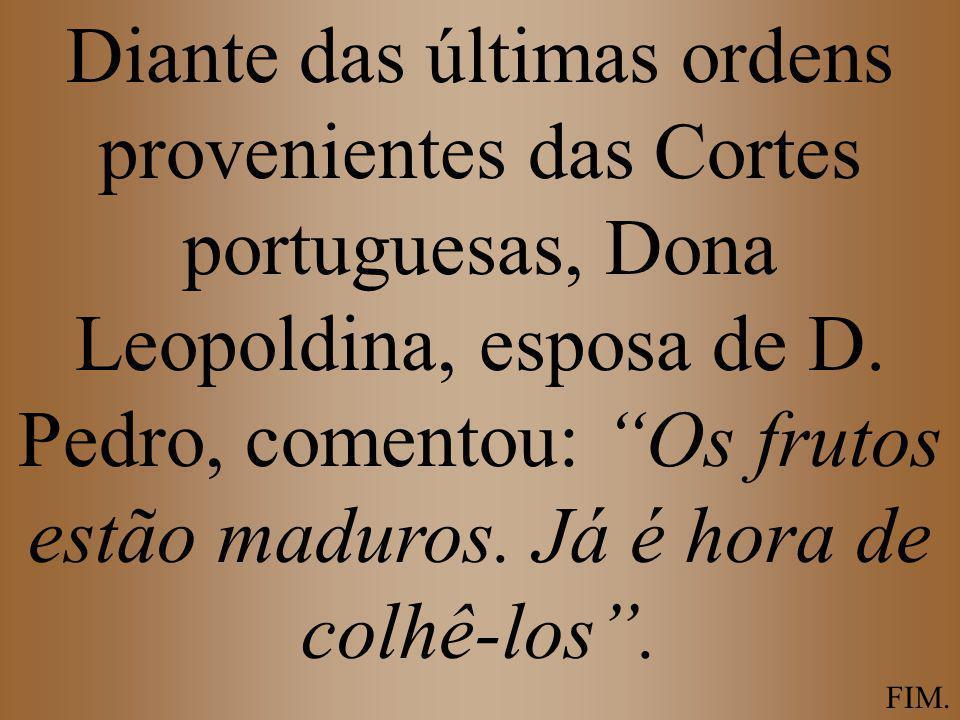 Diante das últimas ordens provenientes das Cortes portuguesas, Dona Leopoldina, esposa de D. Pedro, comentou: Os frutos estão maduros. Já é hora de colhê-los .