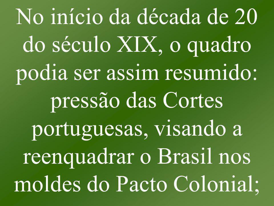 No início da década de 20 do século XIX, o quadro podia ser assim resumido: pressão das Cortes portuguesas, visando a reenquadrar o Brasil nos moldes do Pacto Colonial;
