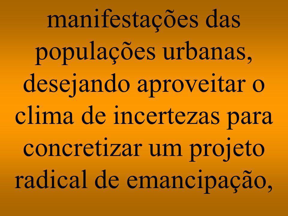 manifestações das populações urbanas, desejando aproveitar o clima de incertezas para concretizar um projeto radical de emancipação,