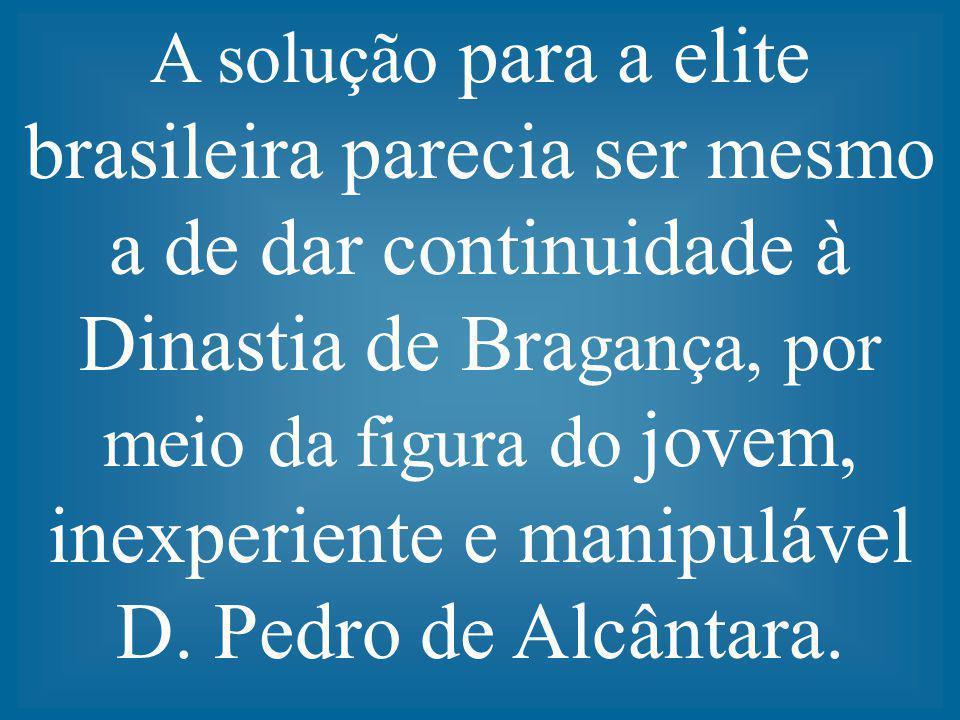 A solução para a elite brasileira parecia ser mesmo a de dar continuidade à Dinastia de Bragança, por meio da figura do jovem, inexperiente e manipulável D.