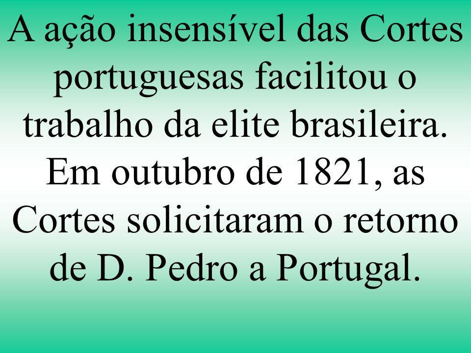 A ação insensível das Cortes portuguesas facilitou o trabalho da elite brasileira.