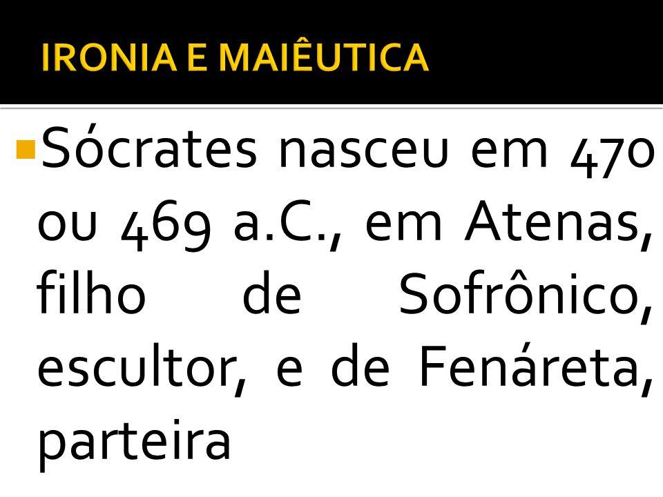 IRONIA E MAIÊUTICA Sócrates nasceu em 470 ou 469 a.C., em Atenas, filho de Sofrônico, escultor, e de Fenáreta, parteira.