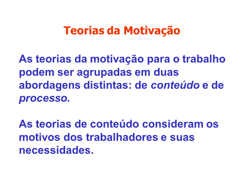 Teorias da Motivação As teorias da motivação para o trabalho podem ser agrupadas em duas abordagens distintas: de conteúdo e de processo.