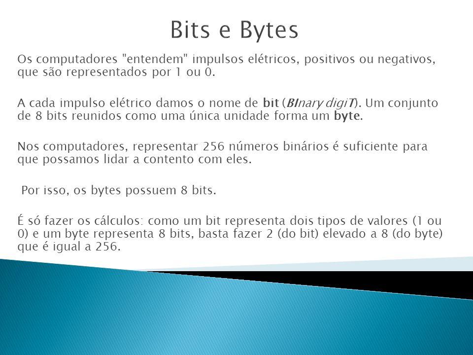 Bits e Bytes Os computadores entendem impulsos elétricos, positivos ou negativos, que são representados por 1 ou 0.