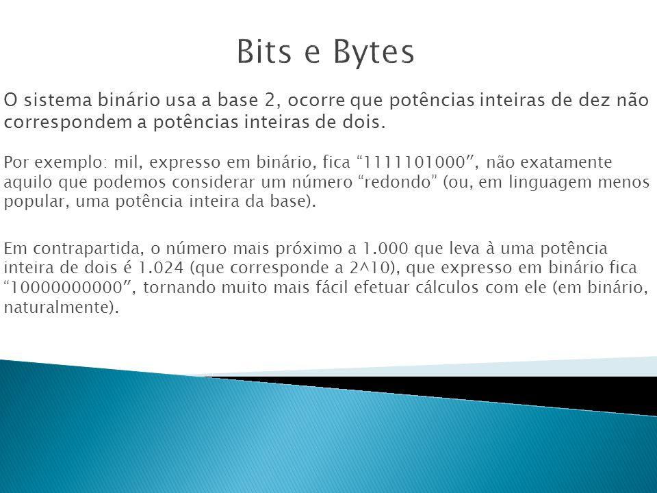 Bits e Bytes O sistema binário usa a base 2, ocorre que potências inteiras de dez não correspondem a potências inteiras de dois.