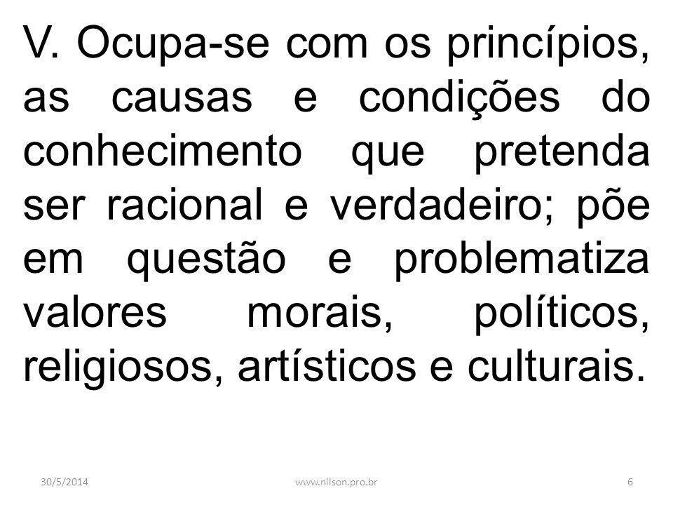 V. Ocupa-se com os princípios, as causas e condições do conhecimento que pretenda ser racional e verdadeiro; põe em questão e problematiza valores morais, políticos, religiosos, artísticos e culturais.