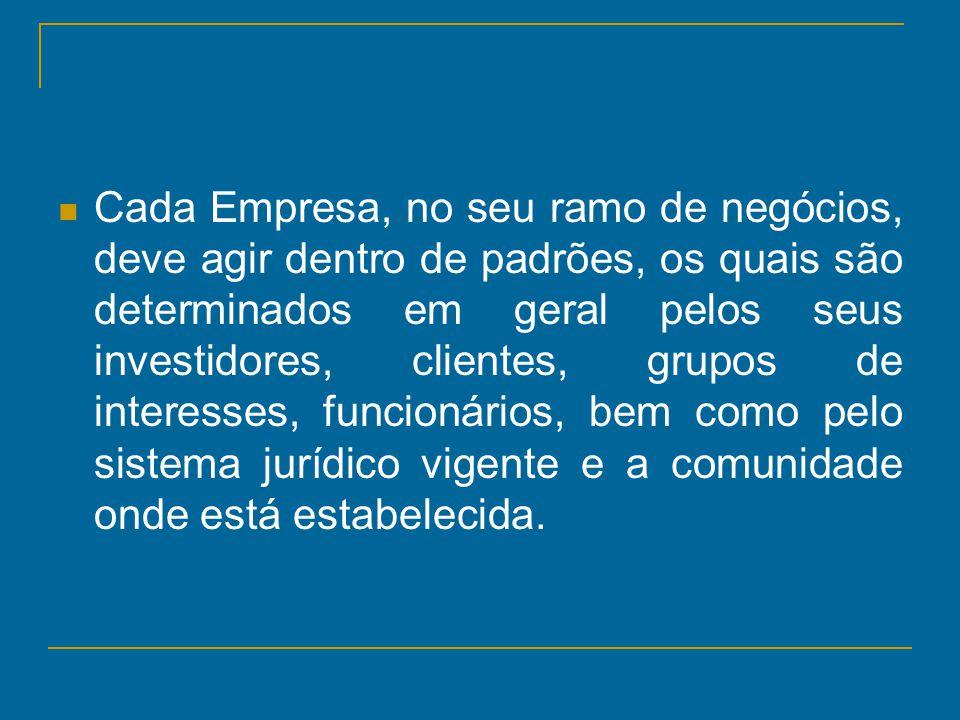 Cada Empresa, no seu ramo de negócios, deve agir dentro de padrões, os quais são determinados em geral pelos seus investidores, clientes, grupos de interesses, funcionários, bem como pelo sistema jurídico vigente e a comunidade onde está estabelecida.