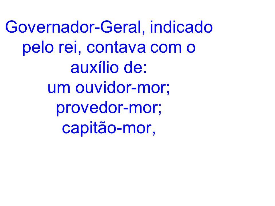 Governador-Geral, indicado pelo rei, contava com o auxílio de: um ouvidor-mor; provedor-mor; capitão-mor,
