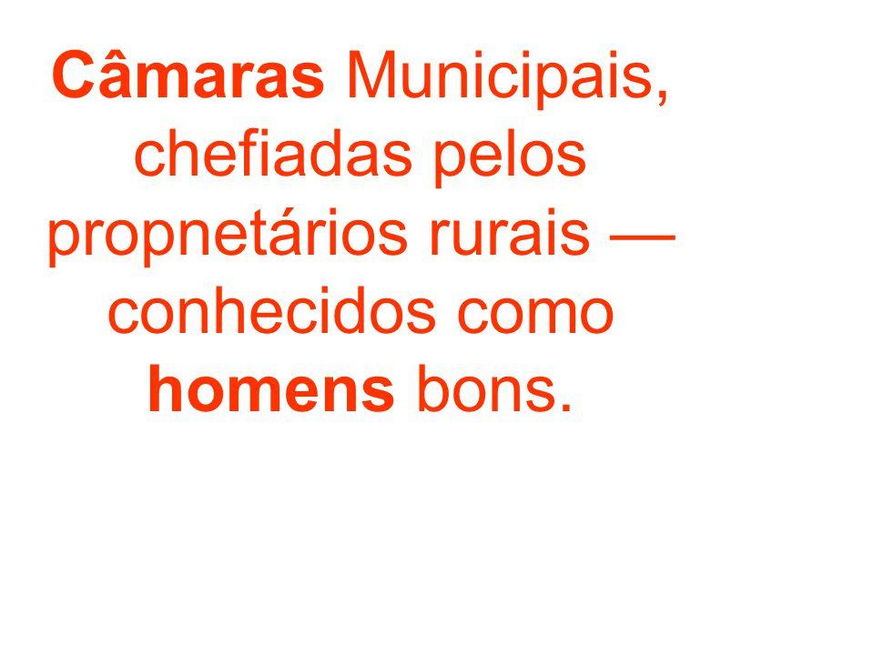 Câmaras Municipais, chefiadas pelos propnetários rurais — conhecidos como homens bons.