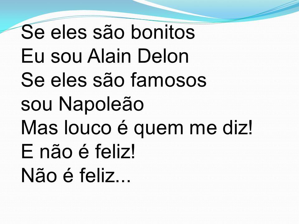 Se eles são bonitos Eu sou Alain Delon Se eles são famosos sou Napoleão Mas louco é quem me diz.
