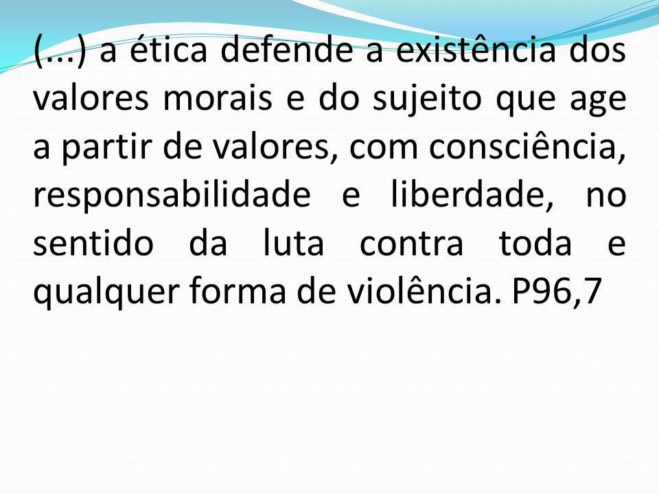 (...) a ética defende a existência dos valores morais e do sujeito que age a partir de valores, com consciência, responsabilidade e liberdade, no sentido da luta contra toda e qualquer forma de violência.