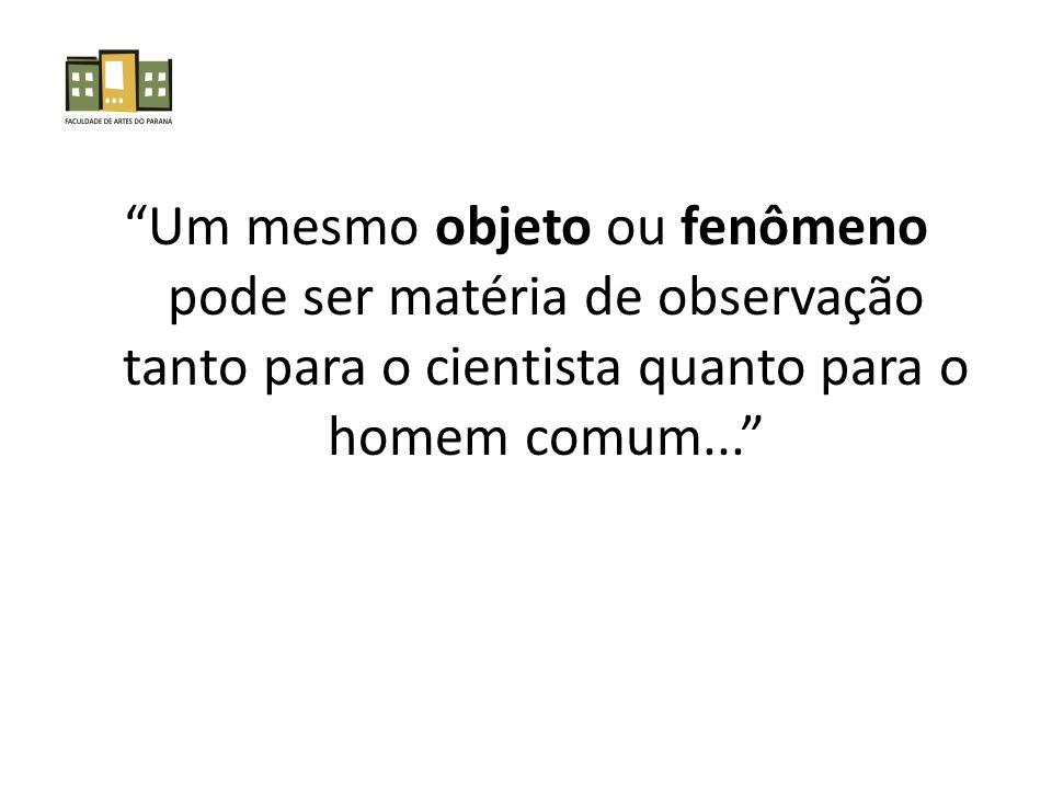 Um mesmo objeto ou fenômeno pode ser matéria de observação tanto para o cientista quanto para o homem comum...