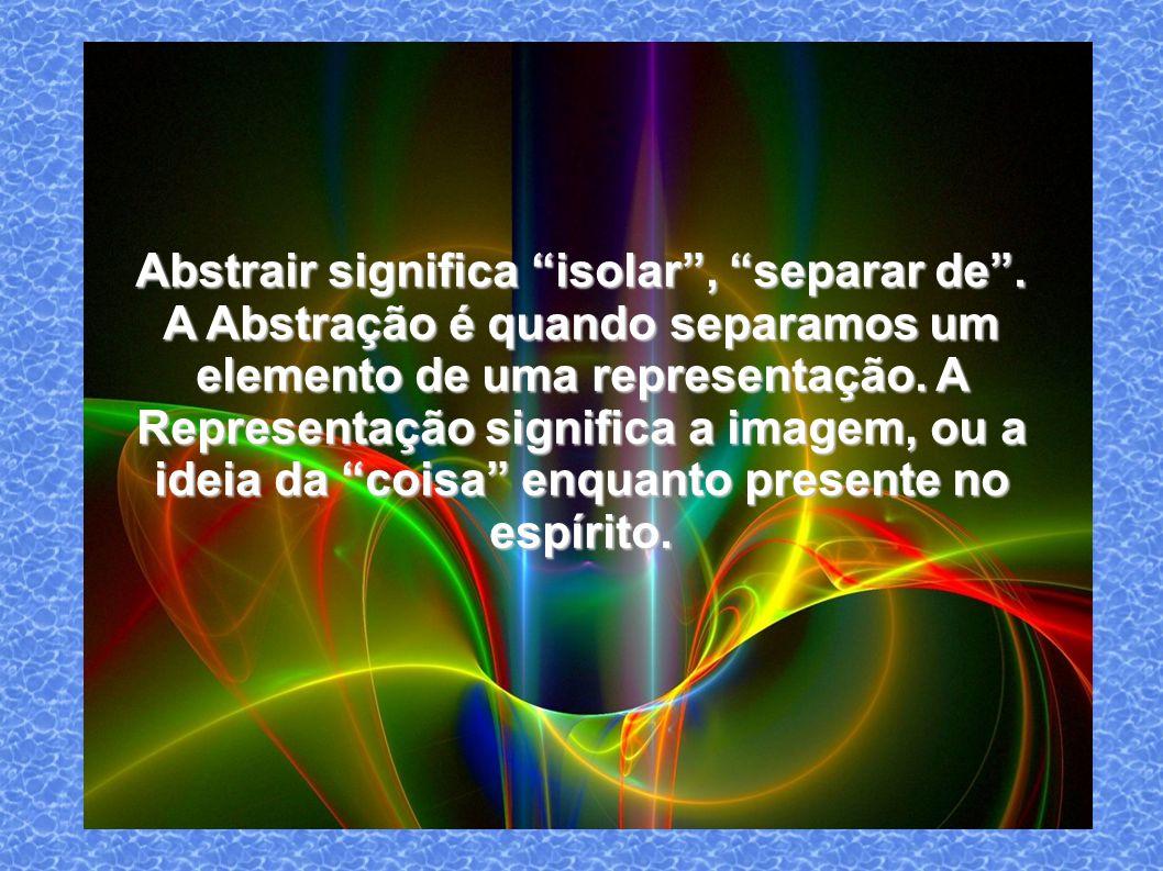 Abstrair significa isolar , separar de