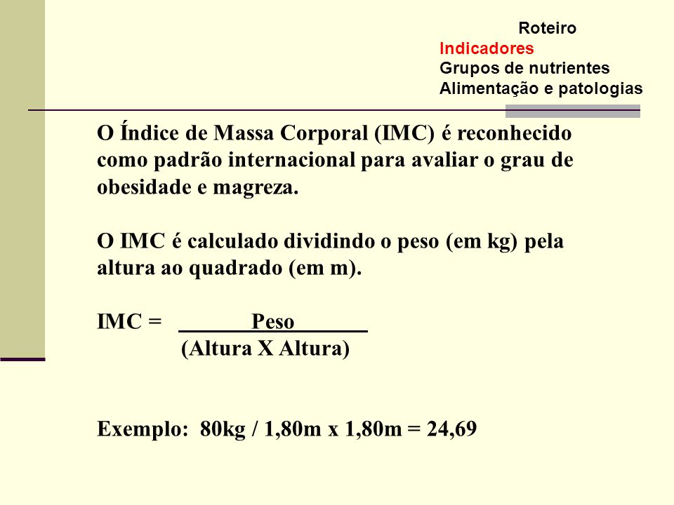 IMC = Peso (Altura X Altura) Exemplo: 80kg / 1,80m x 1,80m = 24,69