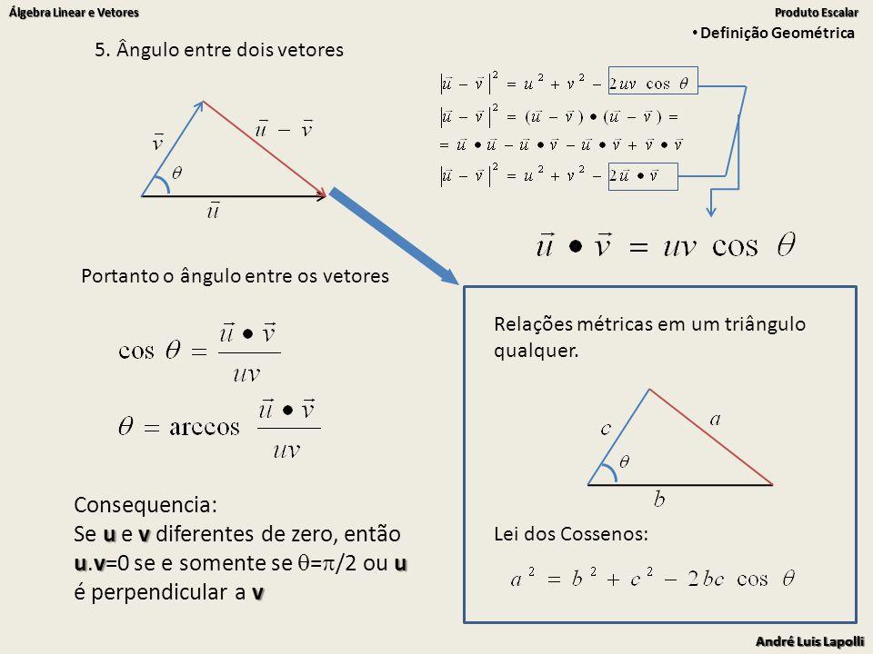 Definição Geométrica 5. Ângulo entre dois vetores. Portanto o ângulo entre os vetores. Relações métricas em um triângulo qualquer.
