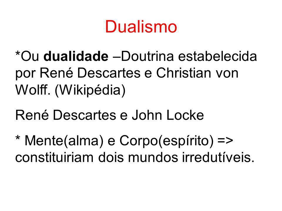 Dualismo *Ou dualidade –Doutrina estabelecida por René Descartes e Christian von Wolff. (Wikipédia)