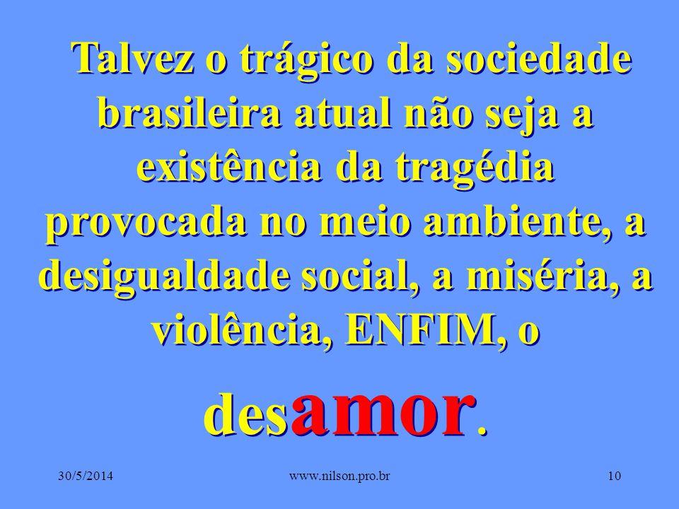 Talvez o trágico da sociedade brasileira atual não seja a existência da tragédia provocada no meio ambiente, a desigualdade social, a miséria, a violência, ENFIM, o desamor.