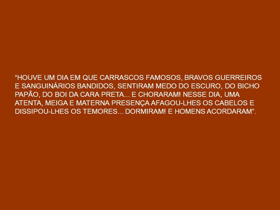 HOUVE UM DIA EM QUE CARRASCOS FAMOSOS, BRAVOS GUERREIROS E SANGUINÁRIOS BANDIDOS, SENTIRAM MEDO DO ESCURO, DO BICHO PAPÃO, DO BOI DA CARA PRETA...