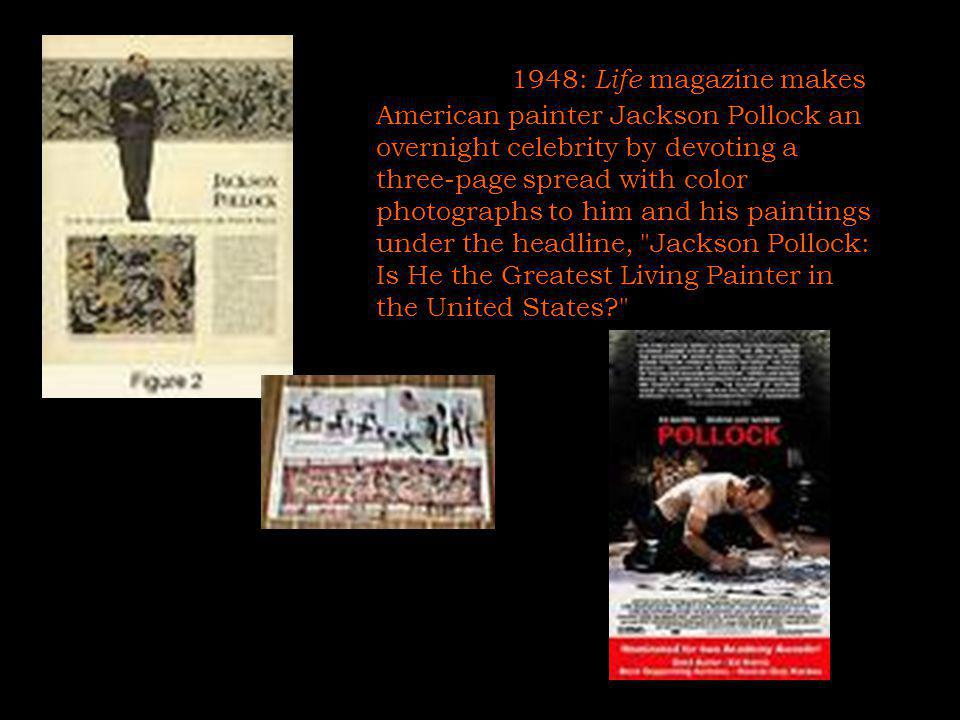 1948: Life magazine makes American painter Jackson Pollock an overnight celebrity by devoting a three-page spread with color photographs to him and his paintings under the headline, Jackson Pollock: Is He the Greatest Living Painter in the United States