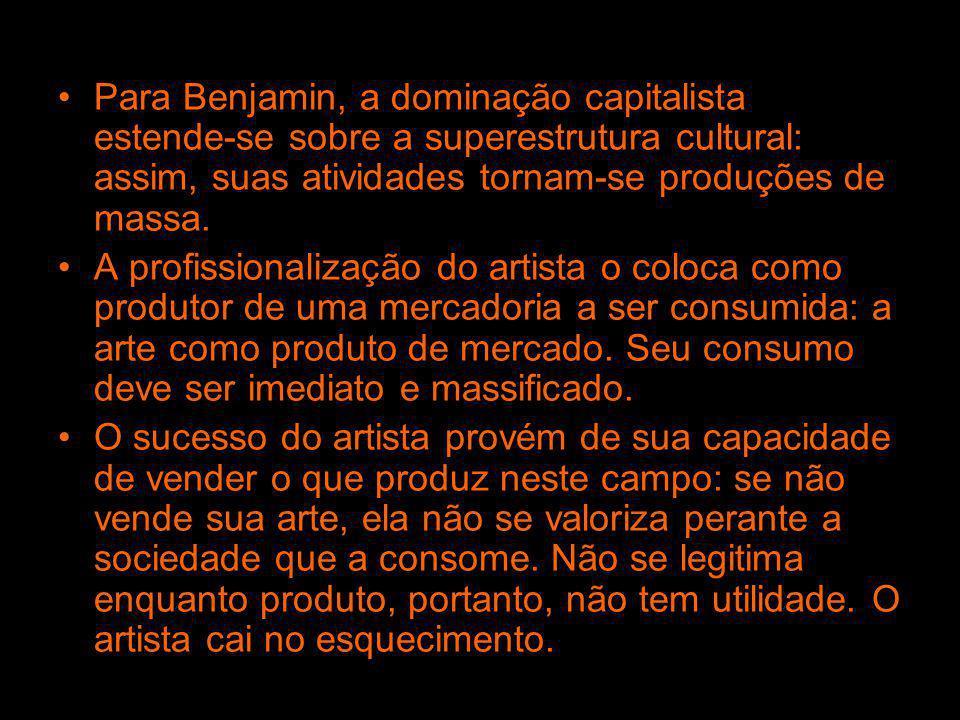 Para Benjamin, a dominação capitalista estende-se sobre a superestrutura cultural: assim, suas atividades tornam-se produções de massa.