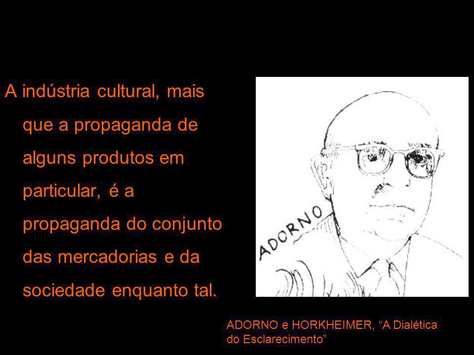 A indústria cultural, mais que a propaganda de alguns produtos em particular, é a propaganda do conjunto das mercadorias e da sociedade enquanto tal.