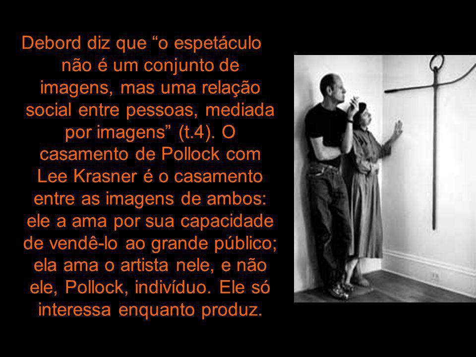 Debord diz que o espetáculo não é um conjunto de imagens, mas uma relação social entre pessoas, mediada por imagens (t.4). O casamento de Pollock com Lee Krasner é o casamento entre as imagens de ambos: ele a ama por sua capacidade de vendê-lo ao grande público; ela ama o artista nele, e não ele, Pollock, indivíduo. Ele só interessa enquanto produz.
