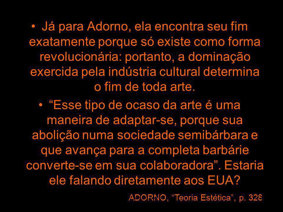 Já para Adorno, ela encontra seu fim exatamente porque só existe como forma revolucionária: portanto, a dominação exercida pela indústria cultural determina o fim de toda arte.