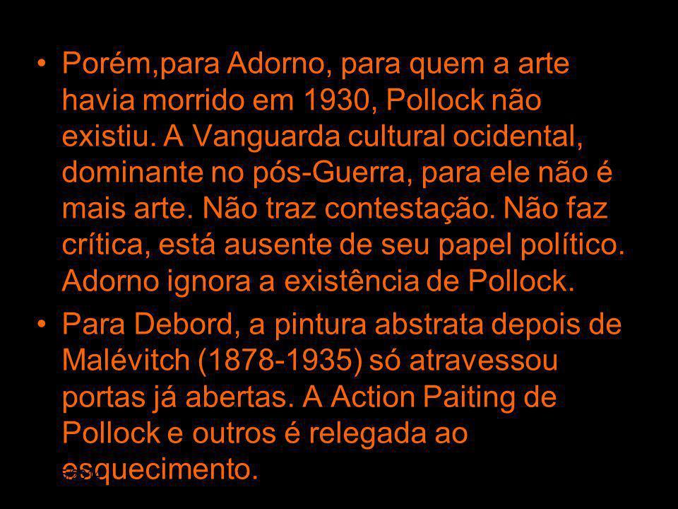 Porém,para Adorno, para quem a arte havia morrido em 1930, Pollock não existiu. A Vanguarda cultural ocidental, dominante no pós-Guerra, para ele não é mais arte. Não traz contestação. Não faz crítica, está ausente de seu papel político. Adorno ignora a existência de Pollock.