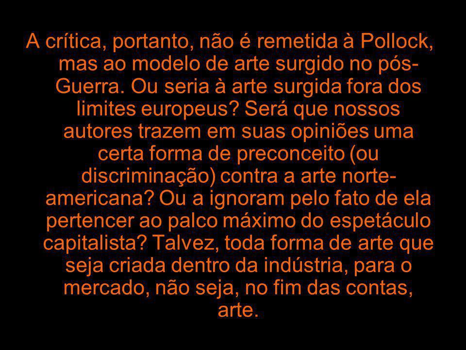 A crítica, portanto, não é remetida à Pollock, mas ao modelo de arte surgido no pós-Guerra. Ou seria à arte surgida fora dos limites europeus Será que nossos autores trazem em suas opiniões uma certa forma de preconceito (ou discriminação) contra a arte norte-americana Ou a ignoram pelo fato de ela pertencer ao palco máximo do espetáculo capitalista Talvez, toda forma de arte que seja criada dentro da indústria, para o mercado, não seja, no fim das contas, arte.
