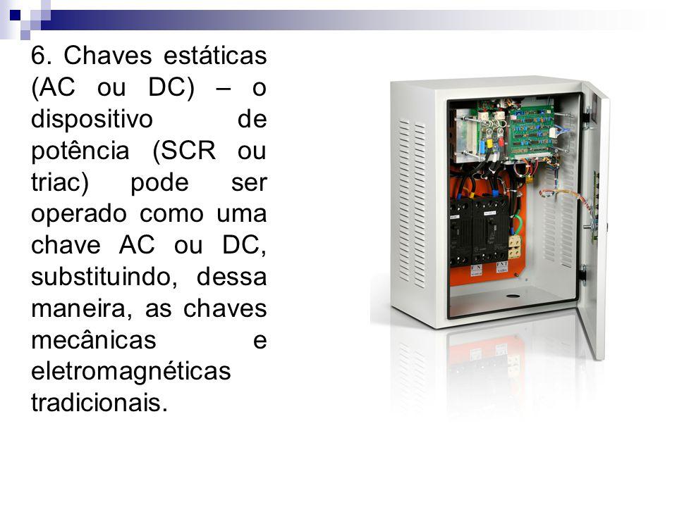 6. Chaves estáticas (AC ou DC) – o dispositivo de potência (SCR ou triac) pode ser operado como uma chave AC ou DC, substituindo, dessa maneira, as chaves mecânicas e eletromagnéticas tradicionais.