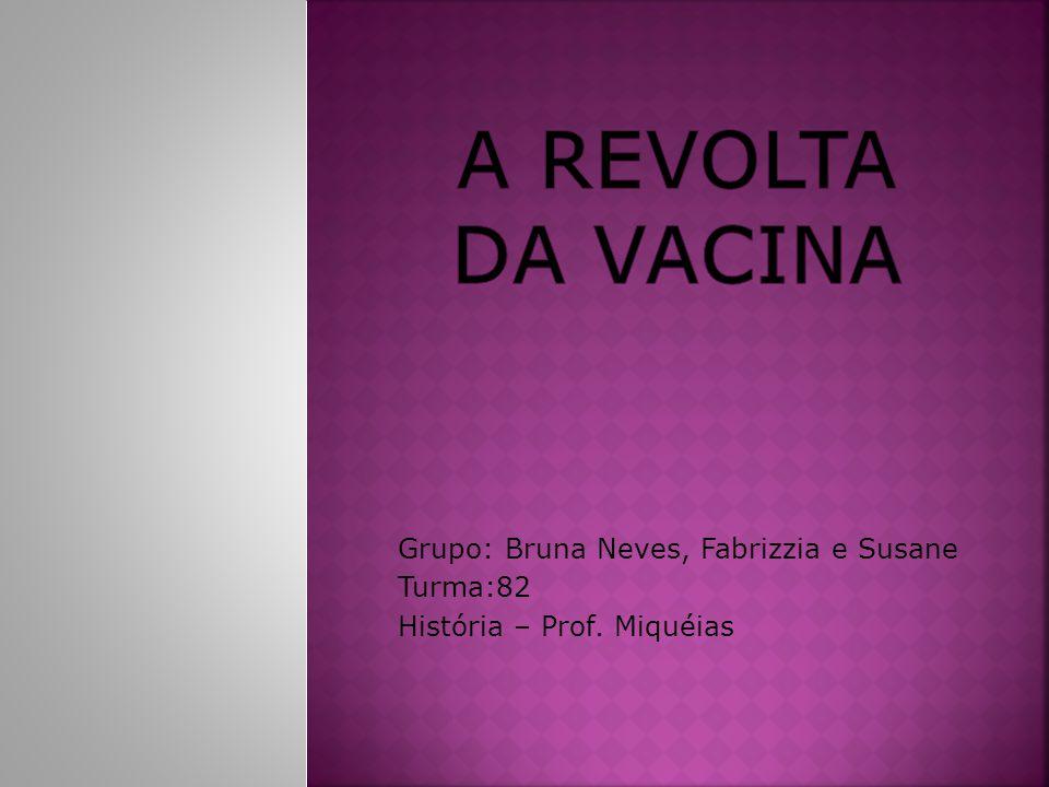 A Revolta da Vacina Grupo: Bruna Neves, Fabrizzia e Susane Turma:82