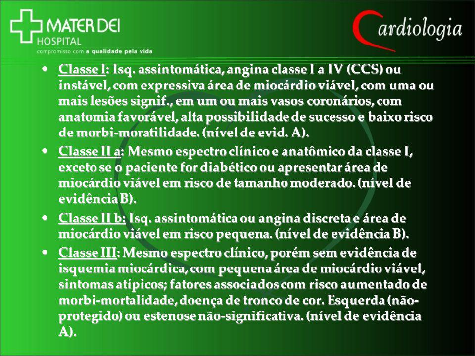 Classe I: Isq. assintomática, angina classe I a IV (CCS) ou instável, com expressiva área de miocárdio viável, com uma ou mais lesões signif., em um ou mais vasos coronários, com anatomia favorável, alta possibilidade de sucesso e baixo risco de morbi-moratilidade. (nível de evid. A).