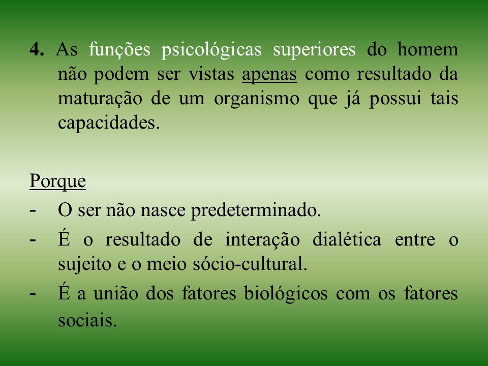 4. As funções psicológicas superiores do homem não podem ser vistas apenas como resultado da maturação de um organismo que já possui tais capacidades.