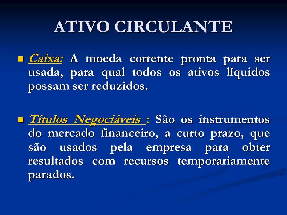 ATIVO CIRCULANTE Caixa: A moeda corrente pronta para ser usada, para qual todos os ativos líquidos possam ser reduzidos.