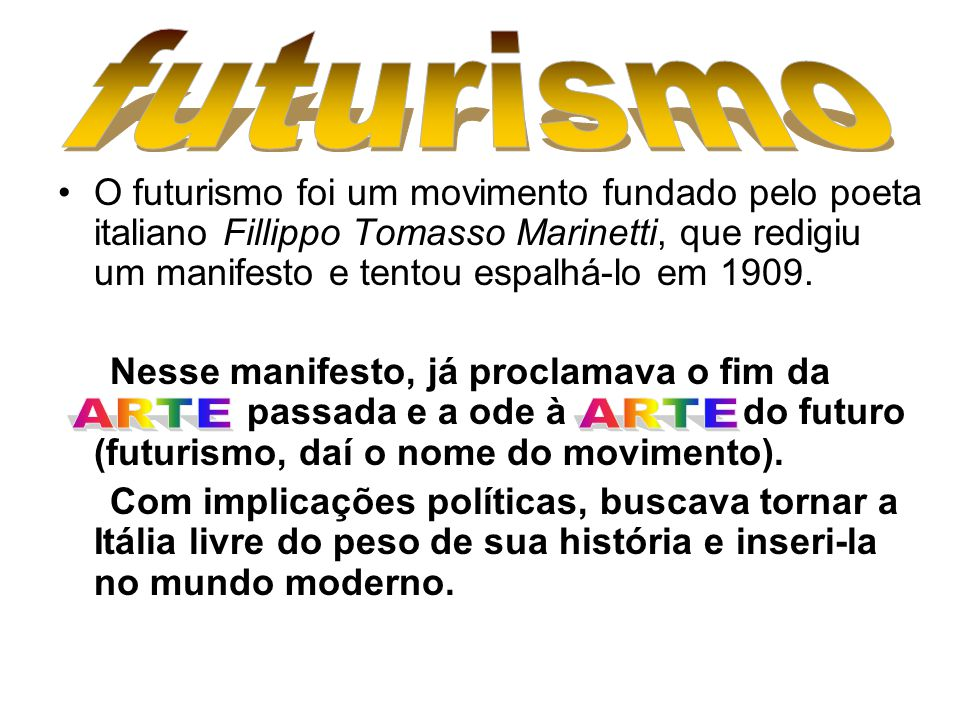 futurismo O futurismo foi um movimento fundado pelo poeta italiano Fillippo Tomasso Marinetti, que redigiu um manifesto e tentou espalhá-lo em 1909.