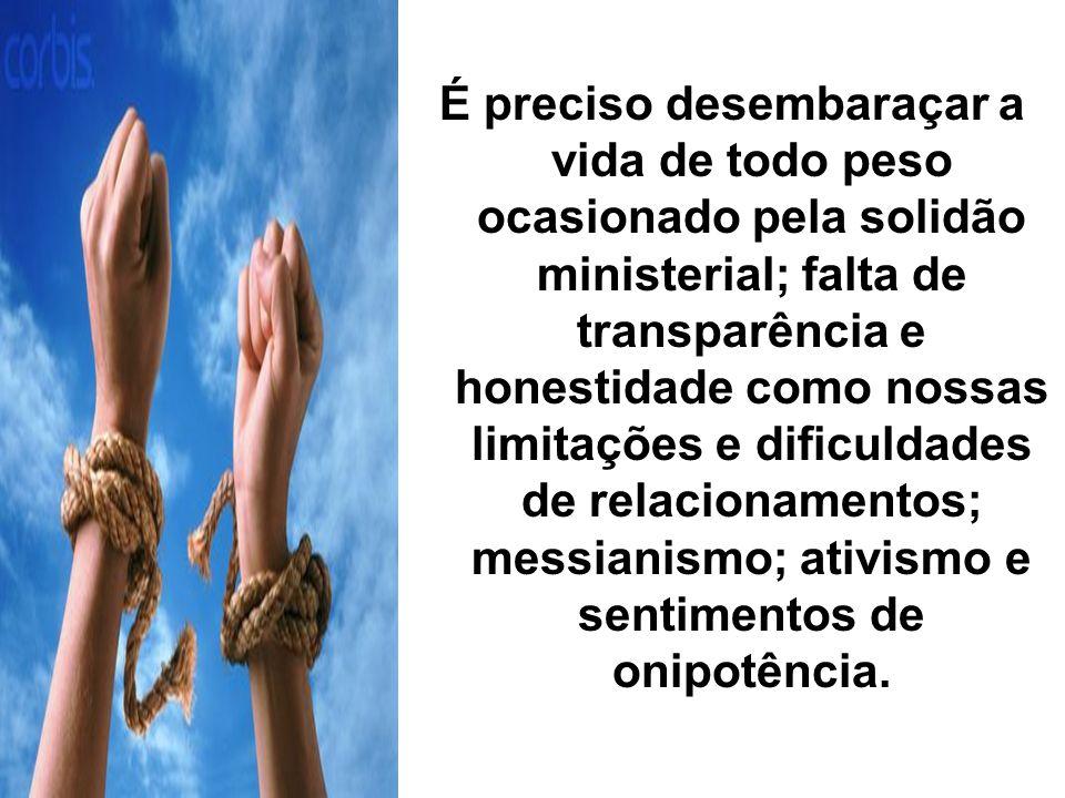 É preciso desembaraçar a vida de todo peso ocasionado pela solidão ministerial; falta de transparência e honestidade como nossas limitações e dificuldades de relacionamentos; messianismo; ativismo e sentimentos de onipotência.