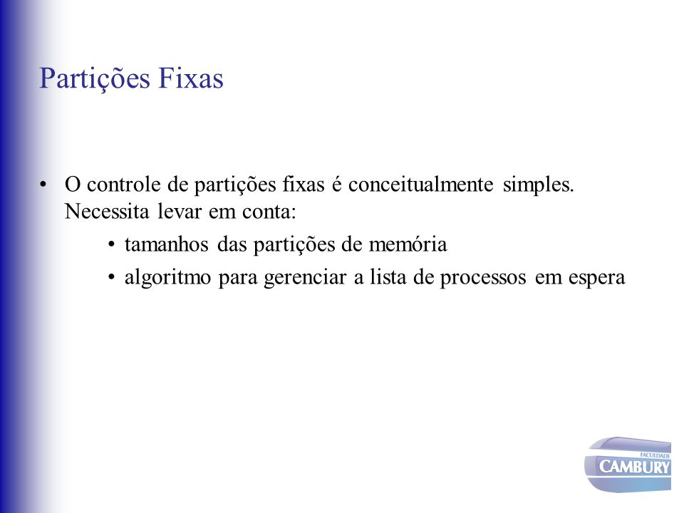 Partições Fixas O controle de partições fixas é conceitualmente simples. Necessita levar em conta: tamanhos das partições de memória.