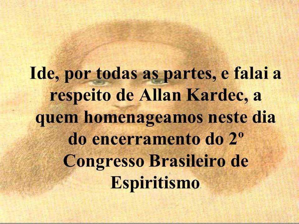 Ide, por todas as partes, e falai a respeito de Allan Kardec, a quem homenageamos neste dia do encerramento do 2º Congresso Brasileiro de Espiritismo.