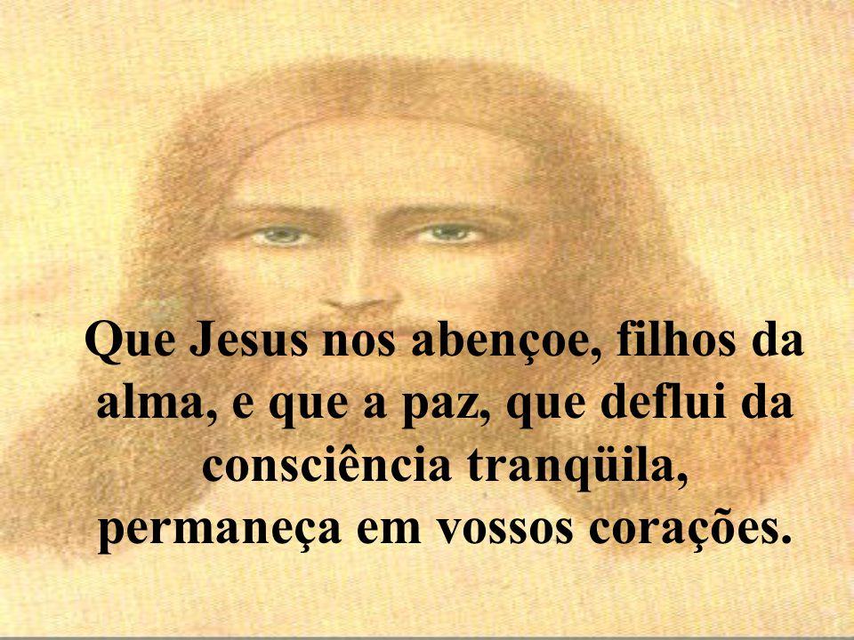 Que Jesus nos abençoe, filhos da alma, e que a paz, que deflui da consciência tranqüila, permaneça em vossos corações.