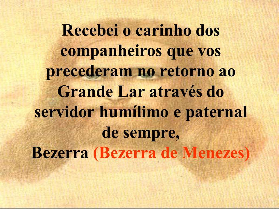 Recebei o carinho dos companheiros que vos precederam no retorno ao Grande Lar através do servidor humílimo e paternal de sempre, Bezerra (Bezerra de Menezes)